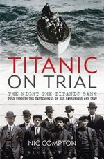 Titanic on Trial : The Night the Titanic Sank, Told Through the Testimonies of Her Passengers and Crew - Nic Compton