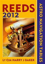 Reeds Astro-Navigation Tables 2012 : Reed's Astro-Navigation Tables - Lt Cdr Harry J. Baker