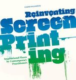 Reinventing Screenprinting : Inspirational Pieces by Contemporary Practitioners - Caspar Williamson