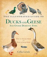 The Illustrated Guide to Ducks and Geese and Other Domestic Fowl - Celia Lewis