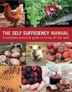 The Self Sufficiency Manual : A Complete, Practical Guide to Living Off the Land - Alison Candlin