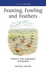 Feasting, Fowling and Feathers : A History of the Exploitation of Wild Birds - Michael Shrubb