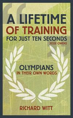 A Lifetime of Training for Just Ten Seconds : Olympians in Their Own Words - Richard Witt