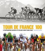 Tour De France 100 : A Photographic History of Cycling's Most Iconic Race - Richard Moore
