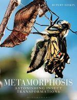 Metamorphosis : Astonishing Insect Transformations - Rupert Soskin
