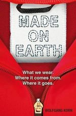Made on Earth : What We Wear, Where it Comes from, Where it Goes - Wolfgang Korn