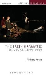 The Irish Dramatic Revival 1899-1939 : Critical Companions - Anthony Roche