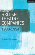 British Theatre Companies: 1980-1994 : Joint Stock, Gay Sweatshop, Complicite, Forced Entertainment, Women's Theatre Group, Talawa - Graham Saunders