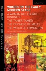 Women on the Early Modern Stage : Woman Killed with Kindness, The Tamer Tamed, The Duchess of Malfi, The Witch of Edmonton