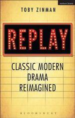 Replay : Classic Modern Drama Reimagined - Toby Zinman