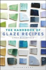 The Handbook of Glaze Recipes : Glazes and Clay Bodies - Linda Bloomfield