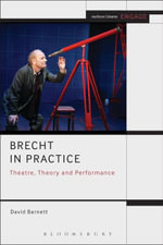 Brecht in Practice : Theatre, Theory and Performance - David Barnett