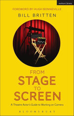 From Stage to Screen : A Theatre Actor's Guide to Working on Camera - Bill Britten