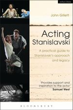 Acting Stanislavski : A practical guide to Stanislavskis approach and legacy - John Gillett