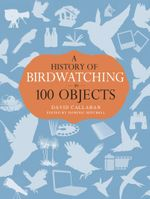 A History of Birdwatching in 100 Objects - David Callahan