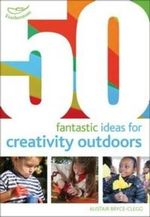50 Fantastic Ideas for Creativity Outdoors - Kirstine Beeley