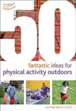 50 Fantastic Ideas for Physical Activities Outdoors - Kirstine Beeley