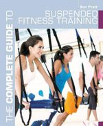 The Complete Guide to Suspended Fitness Training : Complete Guides - Ben J. Pratt