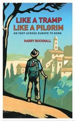 Like a Tramp, Like A Pilgrim : On Foot, Across Europe to Rome - Harry Bucknall