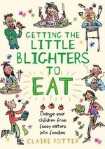 Getting the Little Blighters to Eat : Change Your Children from Fussy Eaters to Foodies - Claire Potter