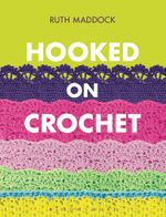 Hooked on Crochet - Ruth Maddock