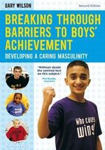 Breaking Through Barriers to Boys' Achievement : Developing a Caring Masculinity - Gary Wilson