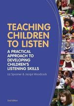 Teaching Children to Listen : A Practical Approach to Developing Children's Listening Skills - Liz Spooner