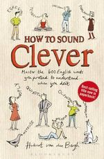 How to Sound Clever : Master the 600 English Words You Pretend to Understand...When You Don't - Hubert Van Den Bergh