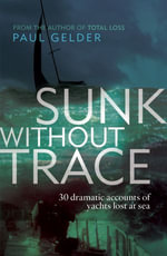 Sunk Without Trace : 30 dramatic accounts of yachts lost at sea - Paul Gelder