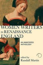 Women Writers in Renaissance England : An Annotated Anthology - Randall Martin