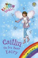 Caitlin the Ice Bear Fairy : The Magical Animal Fairies : The Rainbow Magic Series : Book 77 - Daisy Meadows