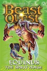 Equinus the Spirit Horse : Beast Quest The Amulet Of Avantia Series : Beast Quest : Book 20 - Adam Blade