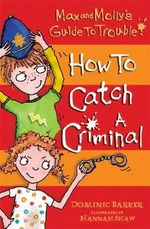 How to Catch a Criminal : Max and Molly's Guide to Trouble - Dominic Barker