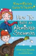 How to Build an Abominable Snowman : Max and Molly's Guide to Trouble - Dominic Barker