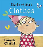 Charlie and Lola's Clothes : Charlie and Lola - Lauren Child