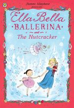 Ella Bella Ballerina and the Nutcracker : Ella Bella Ballerina Series : Book 8 - James Mayhew