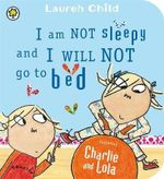 I am Not Sleepy and I Will Not Go to Bed : Charlie and Lola - Lauren Child