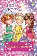 Pixie Princess : Secret Kingdom Series : Book 4 - Rosie Banks