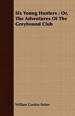 Six Young Hunters : Or, the Adventures of the Greyhound Club - William Gordon Parker