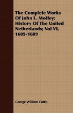 The Complete Works of John L. Motley; History of the United Netherlands; Vol VI, 1605-1609 - George William Curtis