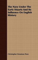 Navy Under the Early Stuarts and Its Influence on English Hi - Christopher De Penn