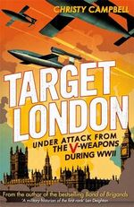 Target London : Under Attack from the V-Weapons During WWII - Christy Campbell