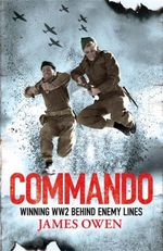 Commando : Winning World War II Behind Enemy Lines - James Owen