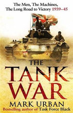 The Tank War : The Men, the Machines, and the Long Road to Victory - Mark Urban