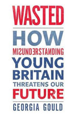 Wasted : How Misunderstanding Young Britain Threatens Our Future - Georgia Gould