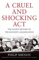 A Cruel and Shocking Act : The Secret History of the Kennedy Assassination - Philip Shenon