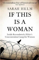 If This is A Woman : The Untold Story of Heroism and Survival Inside the Nazi's Women-Only Concentration Camp - Sarah Helm