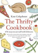 The Thrifty Cookbook : 476 Ways to Eat Well with Leftovers - Kate Colquhoun