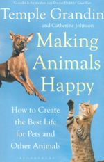 Making Animals Happy : How To Create The Best Life For Pets And Other Animals :  How to Create the Best Life for Pets and Other Animals - Catherine Johnson
