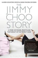 The Jimmy Choo Story : Power, Profits and the Pursuit of the Perfect Shoe - Lauren Goldstein Crowe